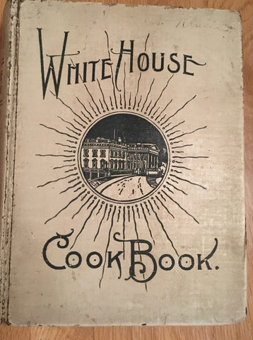 The White House Cookbook. By Mrs. F. L. Gillette. [1900].