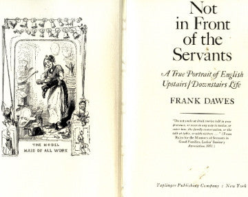 (Domestic Service)  Not in Front of the Servants.  A True Portrait of English Upstairs/Downstairs Life.  By Frank Dawes.  [1973].
