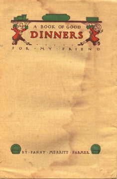 A Book of Good Dinners, for my friend.  By Fannie Merritt Farmer.  [1914].