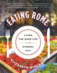 Eating Rome. Living the Good Life in the Eternal City.  By Elizabeth Minchilli. 2015