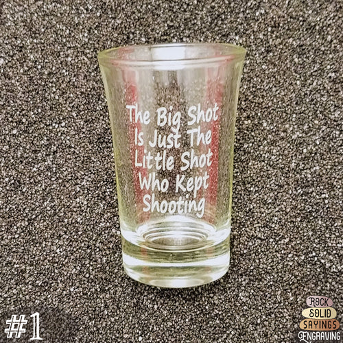 The Big Shot Is Just The Little Shot Who Kept Shooting - Deeply Engraved Shot Glasses