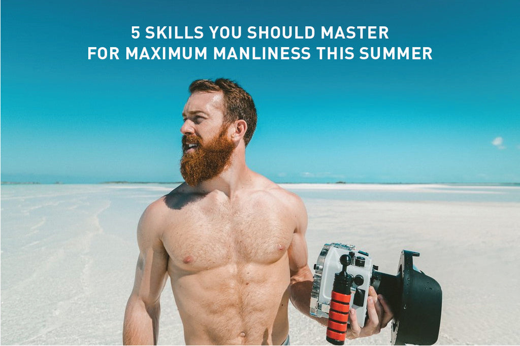 5 Skills You Should Master For Maximum Manliness This Summer