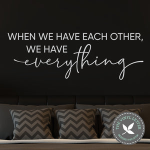 When We Have Each Other We Have Everything Vinyl Decal | Vinyl Wall Art | Home Decor Wall Decal
