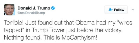 "Terrible! Just found out that Obama had my ""wires tapped"" in Trump Tower just before the victory. Nothing found. This is McCarthyism!"