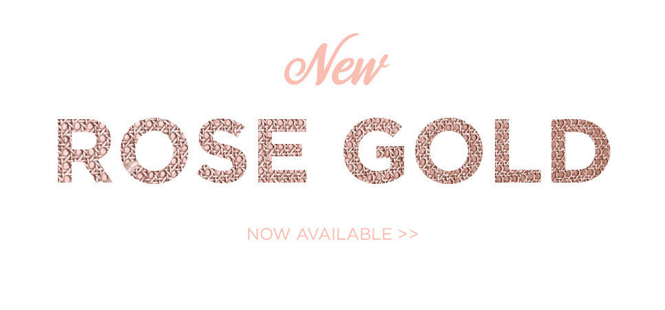 New Rose Gold Now Available