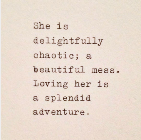 She is delightfully chaotic, a beautiful mess. Loving her is a splendid adventure.