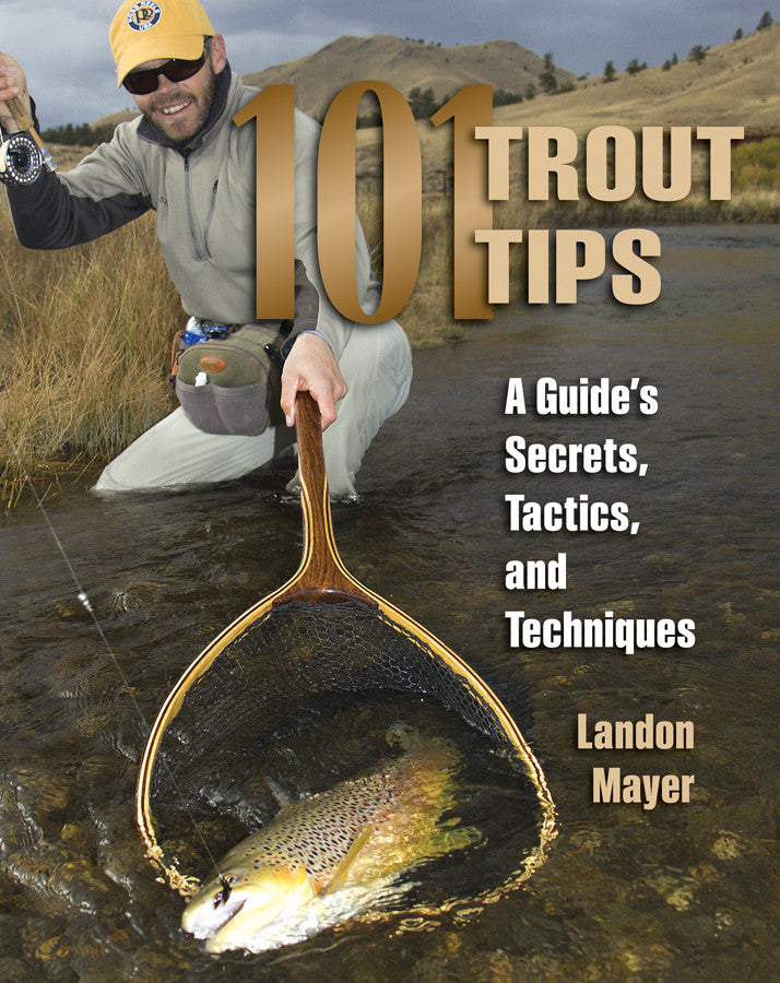 The 101 Trout Tips:  A Guide's Secrets, Tactics, and Techniques by Landon Mayer