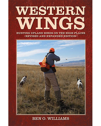 Western Wings - Hunting Upland  Birds on the High Plains by Ben O. Williams