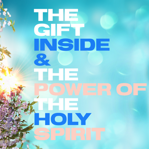 The Gift Inside & The Power of the Holy Spirit