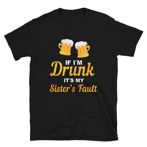 if im drunk sisters fault T-Shirt - sister Gift, big sister tee, birthday gift - beer shirt - drinking women shirt  - beer tee