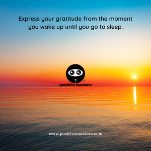Express your gratitude from the moment you wake up until you go to sleep.