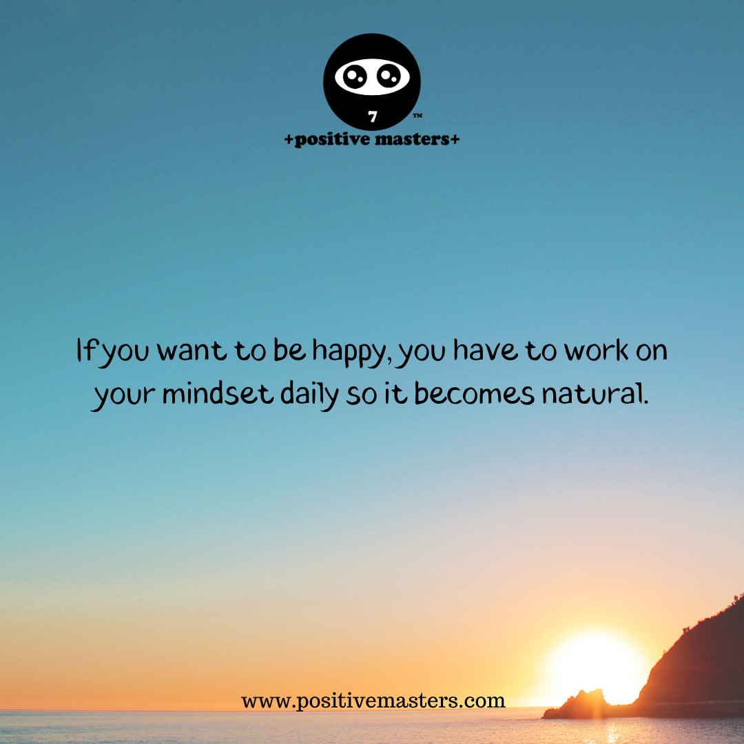 If you want to be happy, you have to work on your mindset daily so it becomes natural.