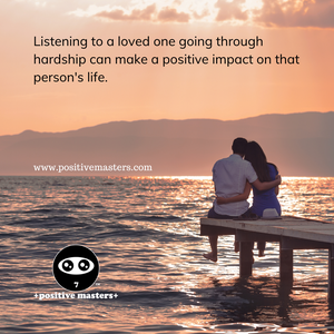 Listening to a loved one going through hardship can make a positive impact on that person's life.