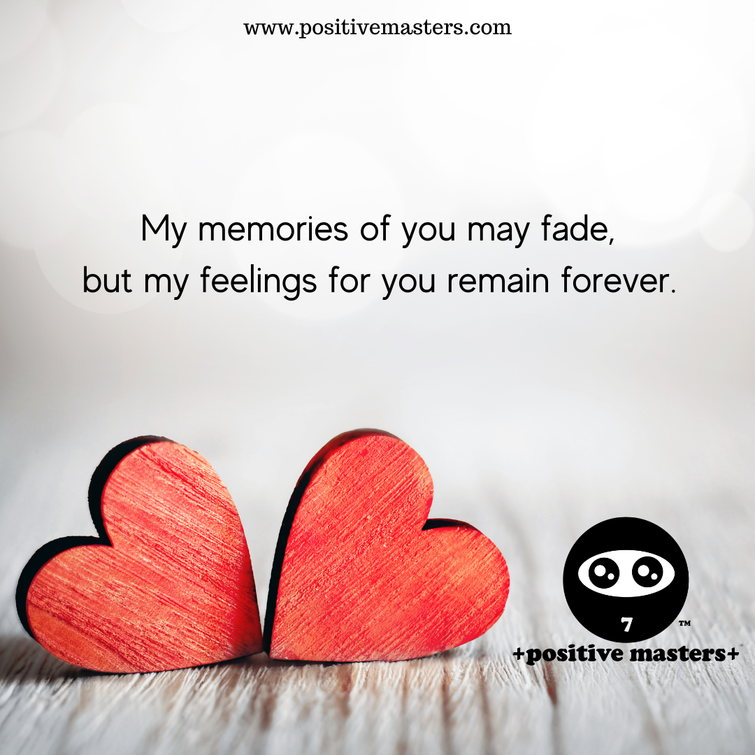 My memories of you may fade, but my feelings for you remain forever.