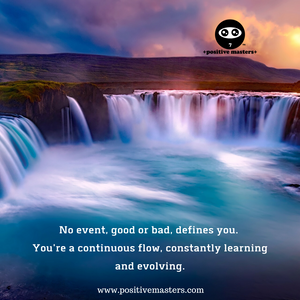 No event, good or bad, defines you. You're a continuous flow, constantly learning and evolving.