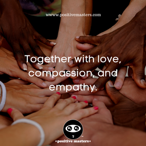 Together with love, compassion, and empathy.