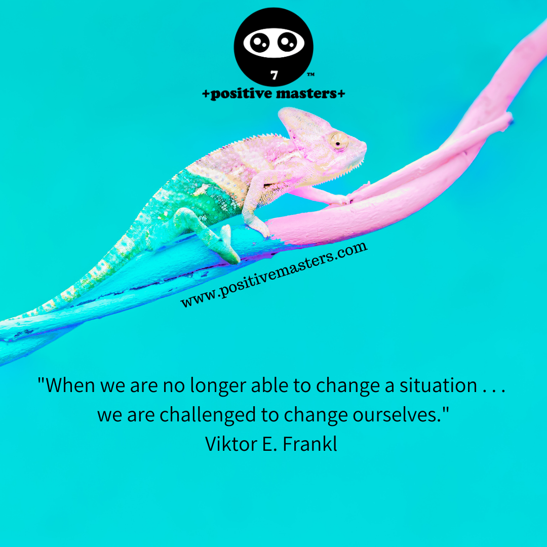 """When we are no longer able to change a situation . . .  we are challenged to change ourselves."" Viktor E. Frankl"