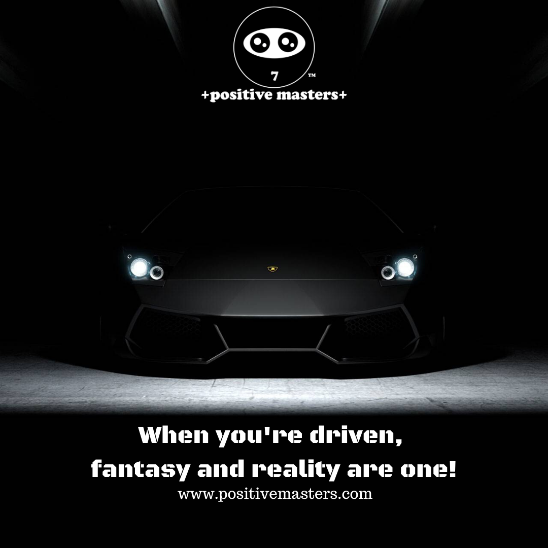 When you're driven, fantasy and reality are one!
