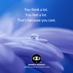 You think a lot. You feel a lot. That's because you care.