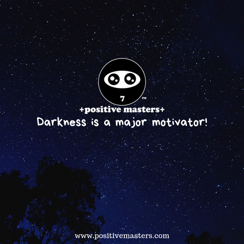 Darkness is a major motivator!