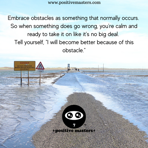 "Embrace obstacles as something that normally occurs. So when something does go wrong, you're calm and ready to take it on like it's no big deal. Tell yourself, ""I will become better because of this obstacle."""