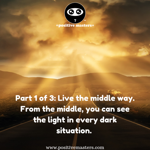 Part 1 of 3: Live the middle way. From the middle, you can see the light in every dark situation. From the middle, you don't jump to a conclusion that someone is either dark or light, bad or good. From the middle, you don't jump to a conclusion that an experience is dark or light, bad or good.