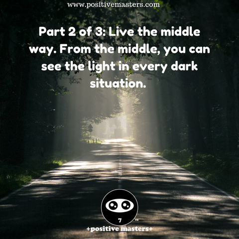 Part 2 of 3: Live the middle way. From the middle, you can see the light in every dark situation. From the middle, you'll be able to see the light in even the most darkest of situations because you'll be able to recognize the good that came out of a bad situation.