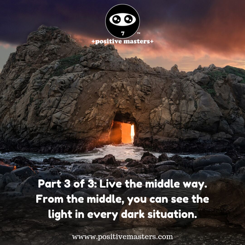 Part 3 of 3: Live the middle way. From the middle, you can see the light in every dark situation. From the middle, you can expand your gratitude.