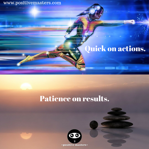 Quick on actions. Patience on results.