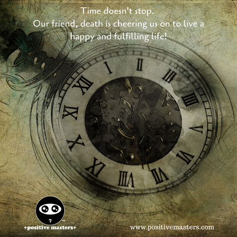Time doesn't stop. Our friend, death is cheering us on to live a happy and fulfilling life!