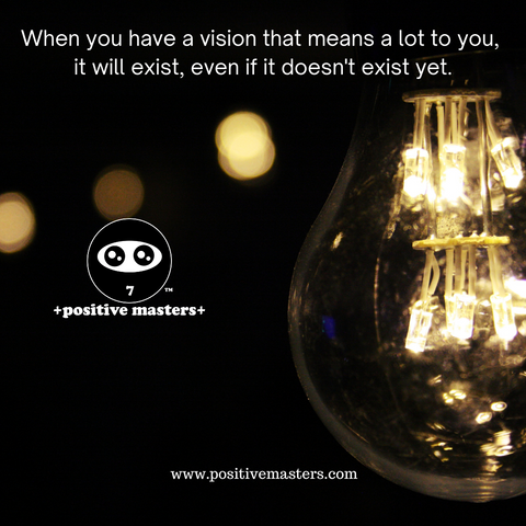 When you have a vision that means a lot to you, it will exist, even if it doesn't exist yet.