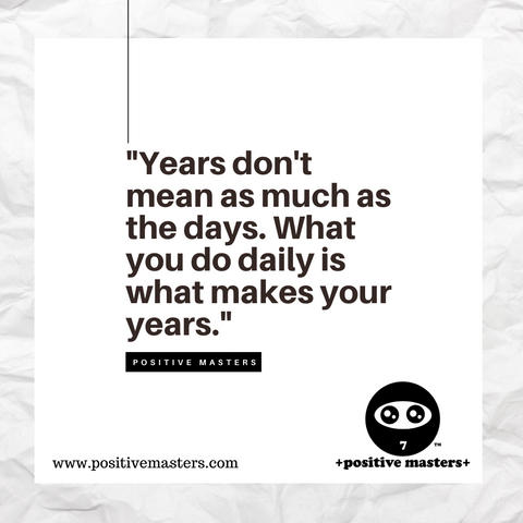 Years don't mean as much as the days. What you do daily is what makes your years.