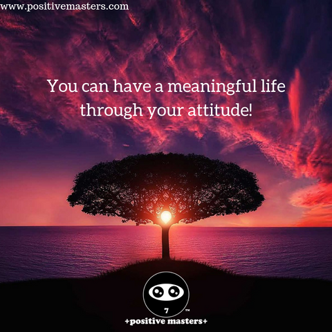 You can have a meaningful life through your attitude!