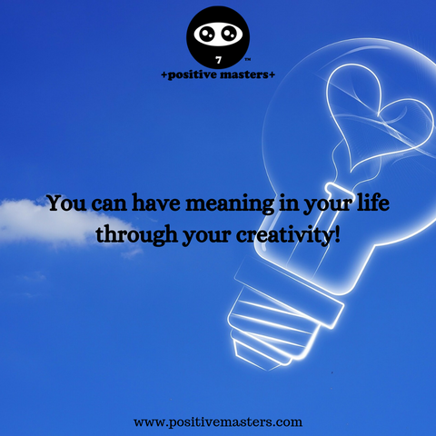 You can have meaning in your life through your creativity!