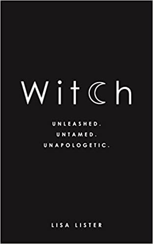 Witch, Unleashed. Untamed. Unapologetic. By Lisa Lister