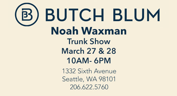 Trunk Show at Butch Blum in Seattle on March 27 & 28!