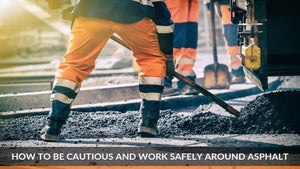 How to Be Cautious and Work Safely Around Asphalt