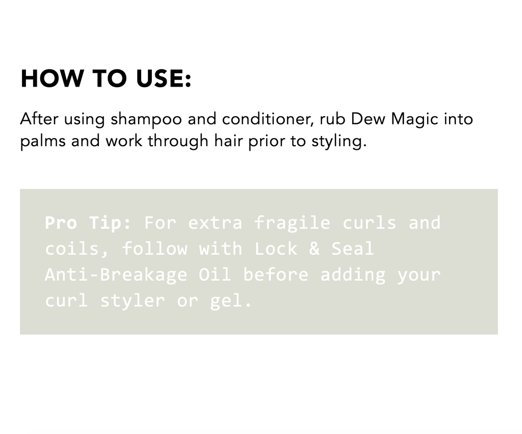 How to Use: After using shampoo and conditioner, rub Dew Magic into palms and work through hair prior to styling. Pro Tip: For extra fragile curls and coils, follow with Lock & Seal Anti-Breakage Oil before adding your curl styler or gel.