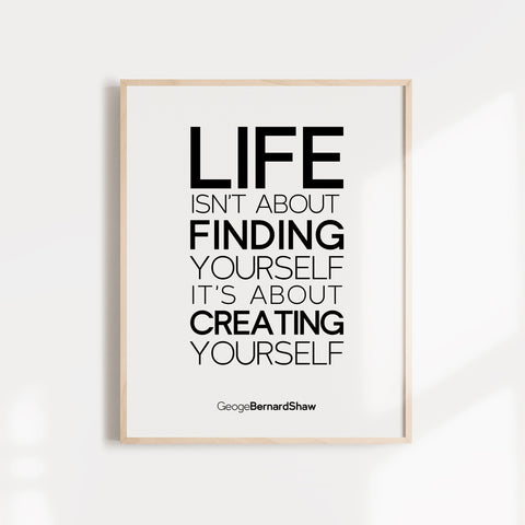 Life isn't about finding yourself. It's about creating yourself. Inspirational Wall Art Poster