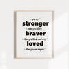 You are stonger than you, braver than you think, and more loved than you could imagine, motivational art poster