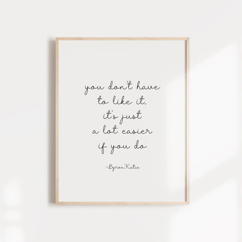 """You don't have to like it, it's just a lot easier if you do,"" quote from Byron Katie wall poster or card"
