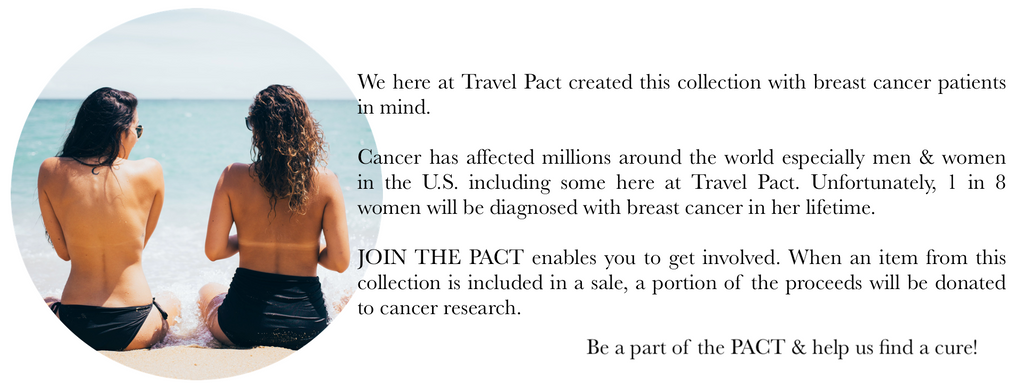 We here at Travel Pact created this collection with breast cancer patients in mind.   Cancer has affected millions around the world especially men & women in the U.S. including some here at Travel Pact. Unfortunately, 1 in 8 women will be diagnosed with breast cancer in her lifetime.   JOIN THE PACT enables you to get involved. When an item from this collection is included in a sale, a portion of the proceeds will be donated to cancer research.   Be a part of the PACT & help us find a cure!