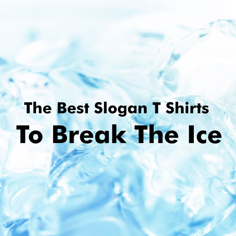 Funny Ways To Break The Ice In Slogan T Shirts