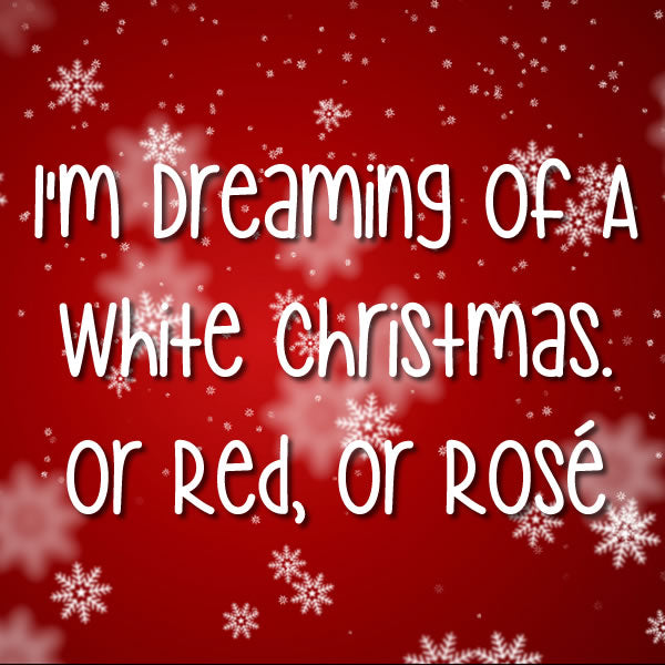 I'm dreaming of a white Christmas. Or Red, Or Rosé