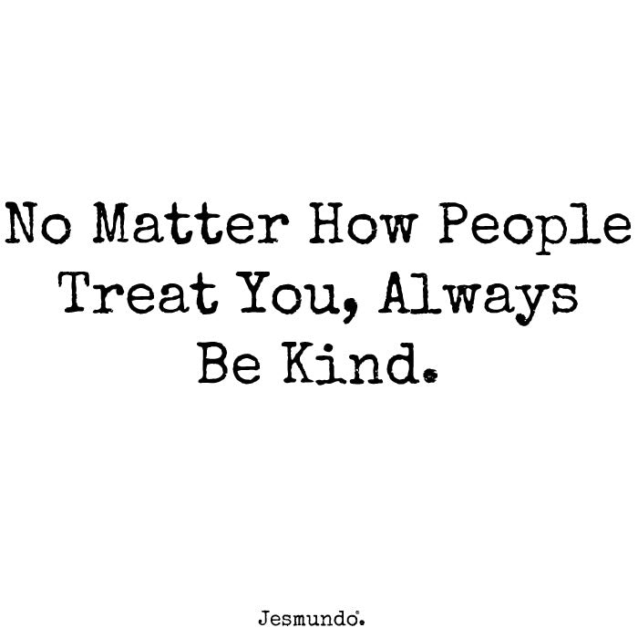 No matter how people treat you, always be kind