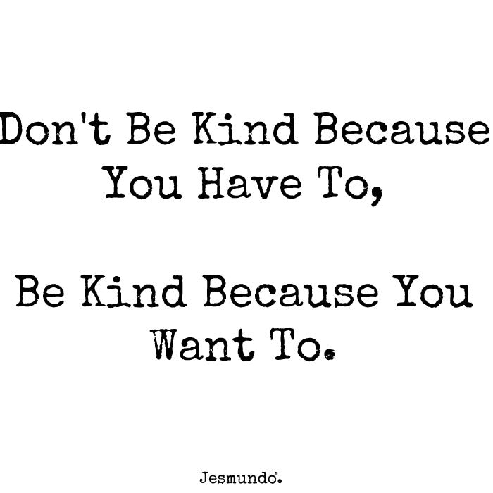 Don't be kind because you have to. Be kind because you want to.