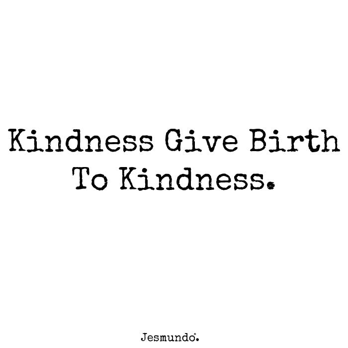 Kindness gives birth to kindness