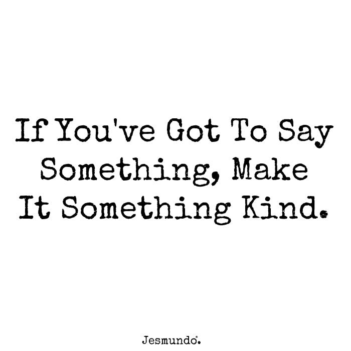 If you've got to say something, make it something kind