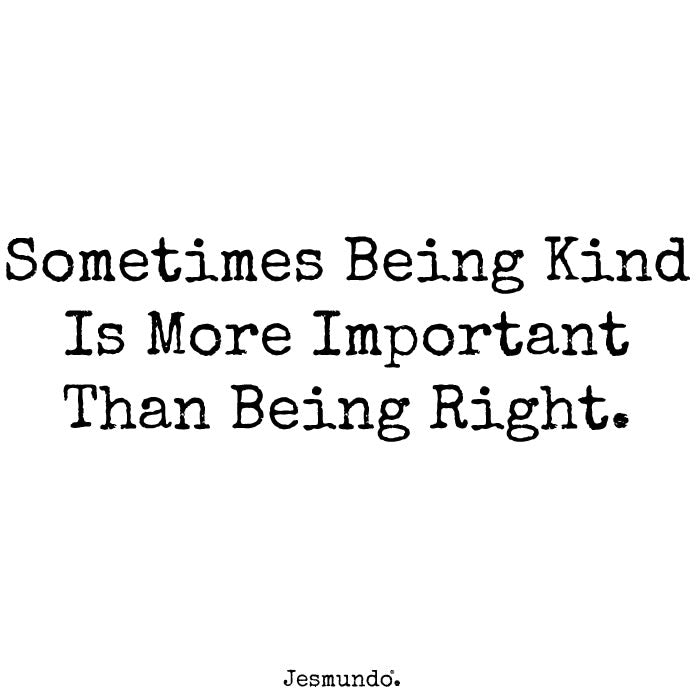 Sometimes Being Kind Is More Important Than Being Right