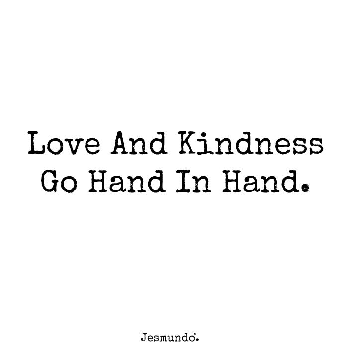 Love And Kindness Go Hand In Hand